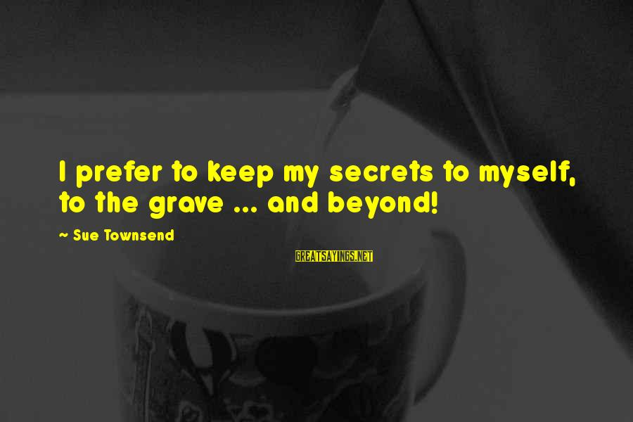 Best Sue Townsend Sayings By Sue Townsend: I prefer to keep my secrets to myself, to the grave ... and beyond!