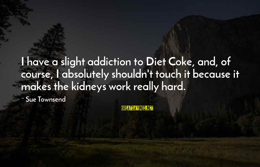 Best Sue Townsend Sayings By Sue Townsend: I have a slight addiction to Diet Coke, and, of course, I absolutely shouldn't touch