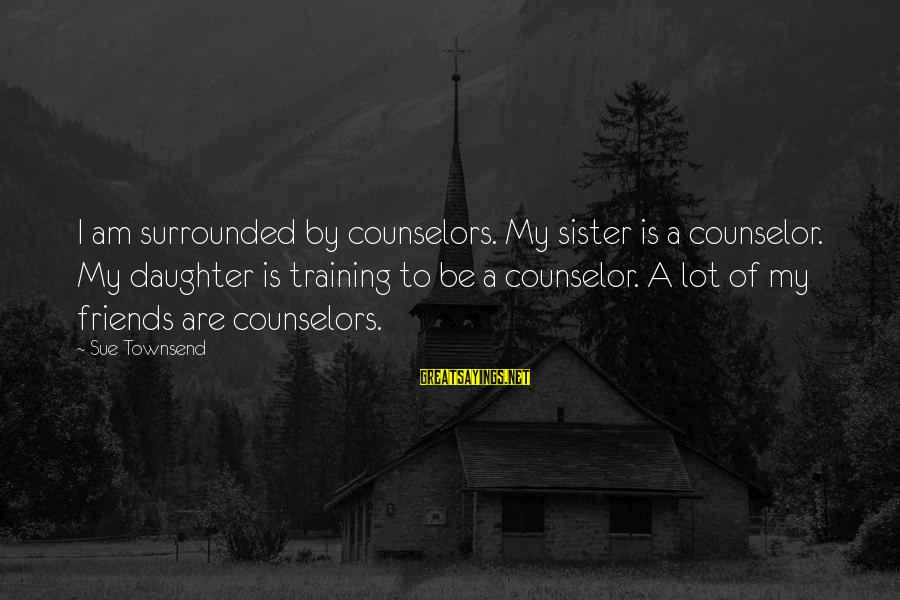 Best Sue Townsend Sayings By Sue Townsend: I am surrounded by counselors. My sister is a counselor. My daughter is training to