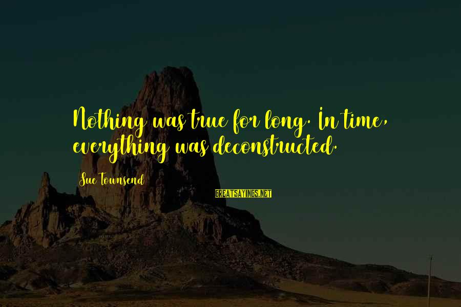 Best Sue Townsend Sayings By Sue Townsend: Nothing was true for long. In time, everything was deconstructed.
