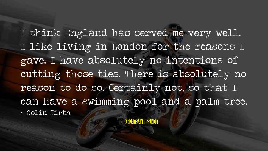 Best Swimming Pool Sayings By Colin Firth: I think England has served me very well. I like living in London for the