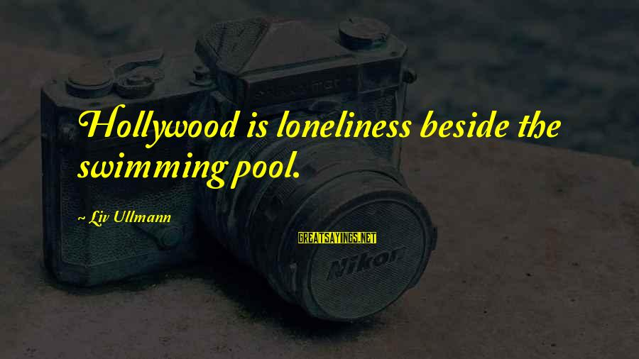 Best Swimming Pool Sayings By Liv Ullmann: Hollywood is loneliness beside the swimming pool.