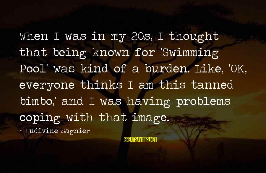 Best Swimming Pool Sayings By Ludivine Sagnier: When I was in my 20s, I thought that being known for 'Swimming Pool' was