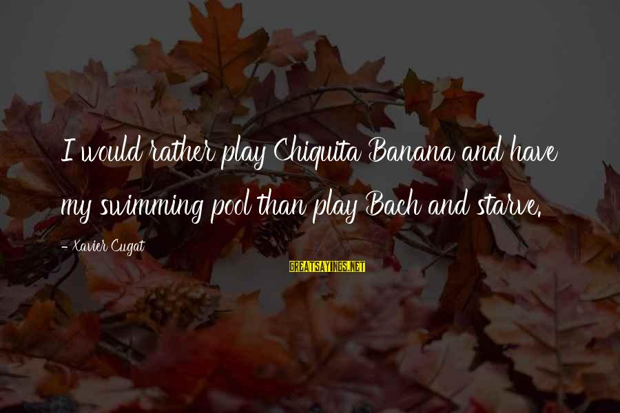 Best Swimming Pool Sayings By Xavier Cugat: I would rather play Chiquita Banana and have my swimming pool than play Bach and