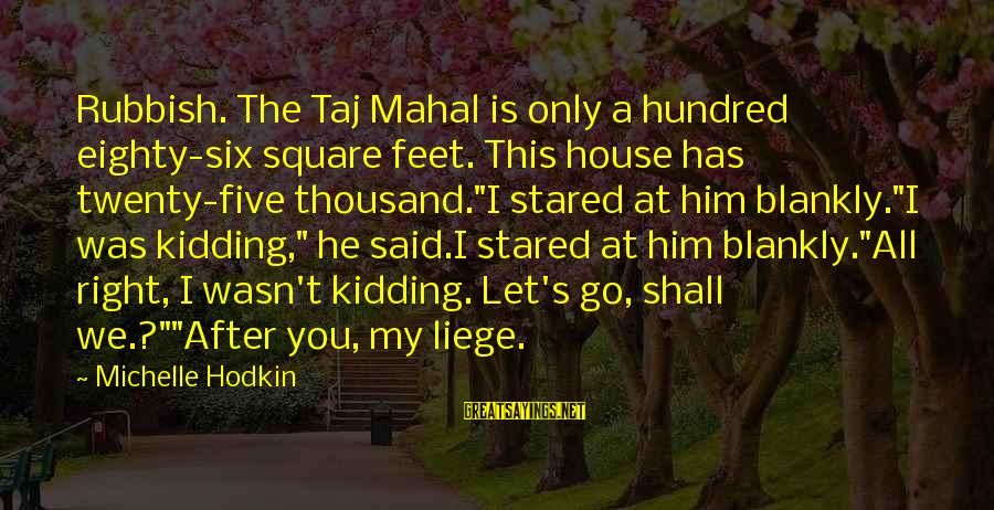 Best Taj Mahal Sayings By Michelle Hodkin: Rubbish. The Taj Mahal is only a hundred eighty-six square feet. This house has twenty-five