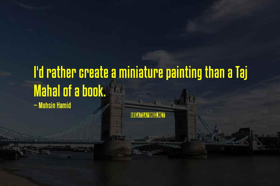 Best Taj Mahal Sayings By Mohsin Hamid: I'd rather create a miniature painting than a Taj Mahal of a book.
