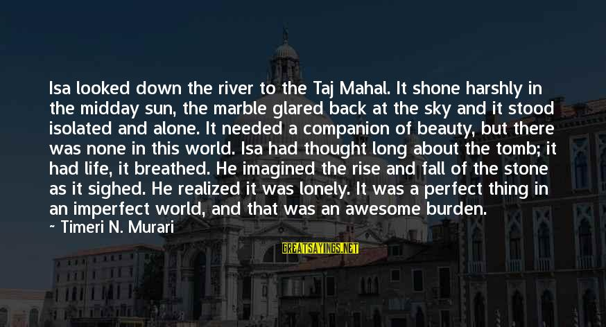 Best Taj Mahal Sayings By Timeri N. Murari: Isa looked down the river to the Taj Mahal. It shone harshly in the midday