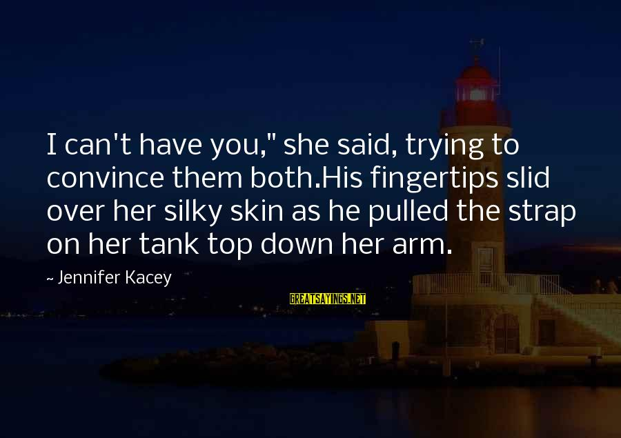 """Best Tank Top Sayings By Jennifer Kacey: I can't have you,"""" she said, trying to convince them both.His fingertips slid over her"""