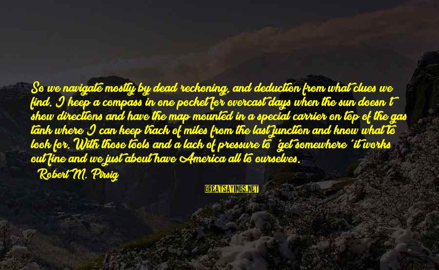 Best Tank Top Sayings By Robert M. Pirsig: So we navigate mostly by dead reckoning, and deduction from what clues we find. I