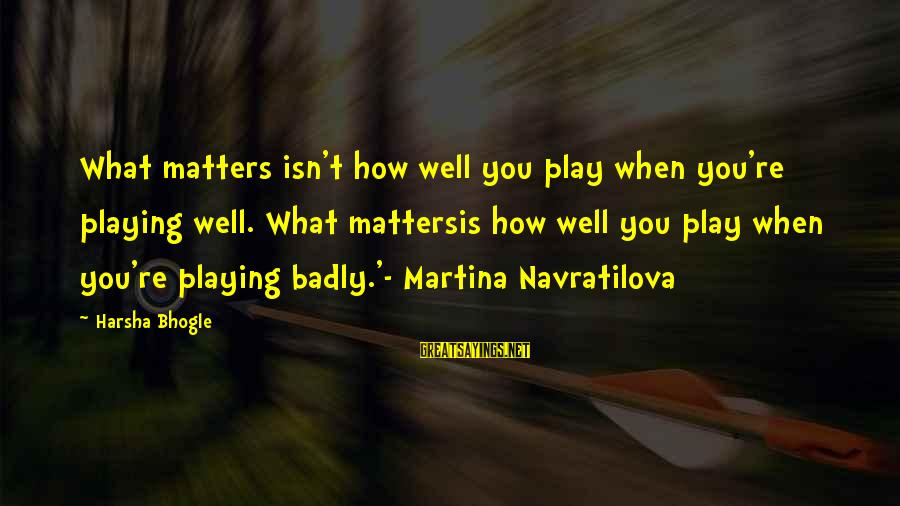 Best Tennis Inspirational Sayings By Harsha Bhogle: What matters isn't how well you play when you're playing well. What mattersis how well