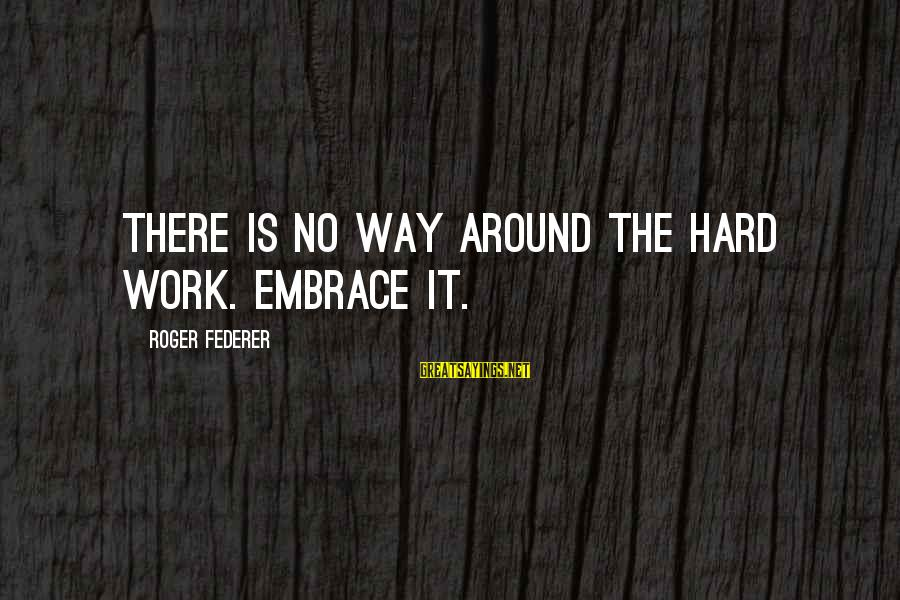 Best Tennis Inspirational Sayings By Roger Federer: There is no way around the hard work. Embrace it.