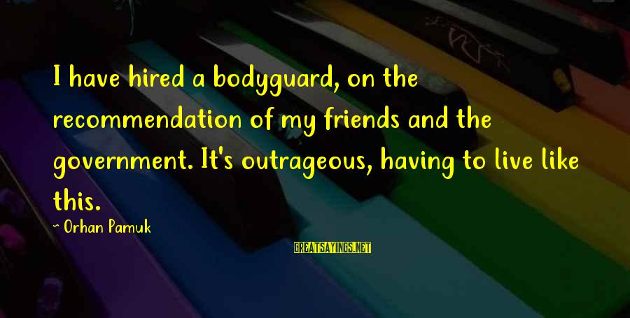 Best The Bodyguard Sayings By Orhan Pamuk: I have hired a bodyguard, on the recommendation of my friends and the government. It's