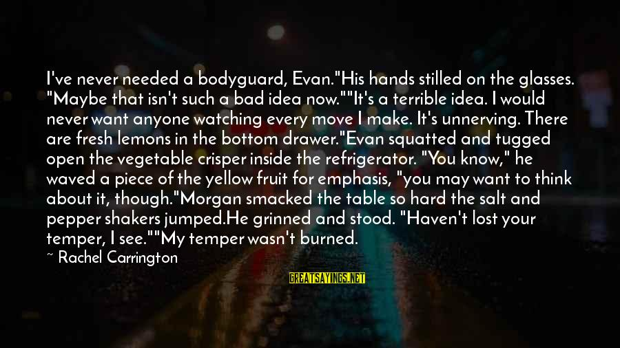 """Best The Bodyguard Sayings By Rachel Carrington: I've never needed a bodyguard, Evan.""""His hands stilled on the glasses. """"Maybe that isn't such"""