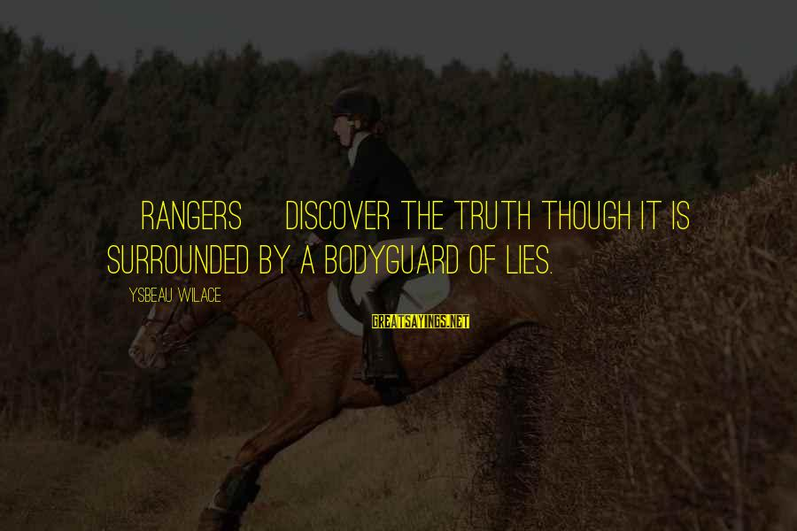 Best The Bodyguard Sayings By Ysbeau Wilace: [Rangers] discover the truth though it is surrounded by a bodyguard of lies.