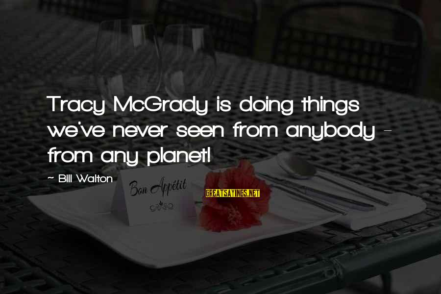 Best Tracy Mcgrady Sayings By Bill Walton: Tracy McGrady is doing things we've never seen from anybody - from any planet!