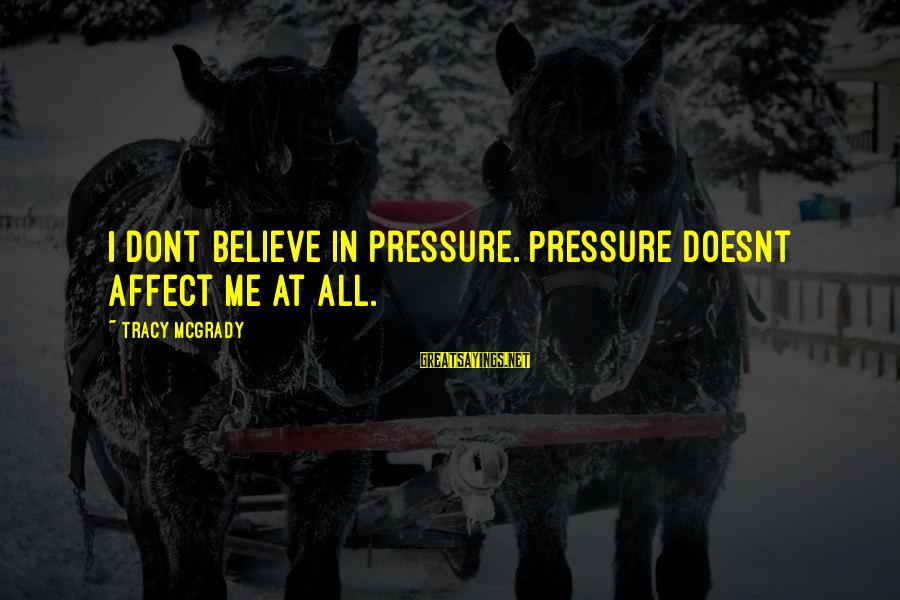 Best Tracy Mcgrady Sayings By Tracy McGrady: I dont believe in pressure. Pressure doesnt affect me at all.