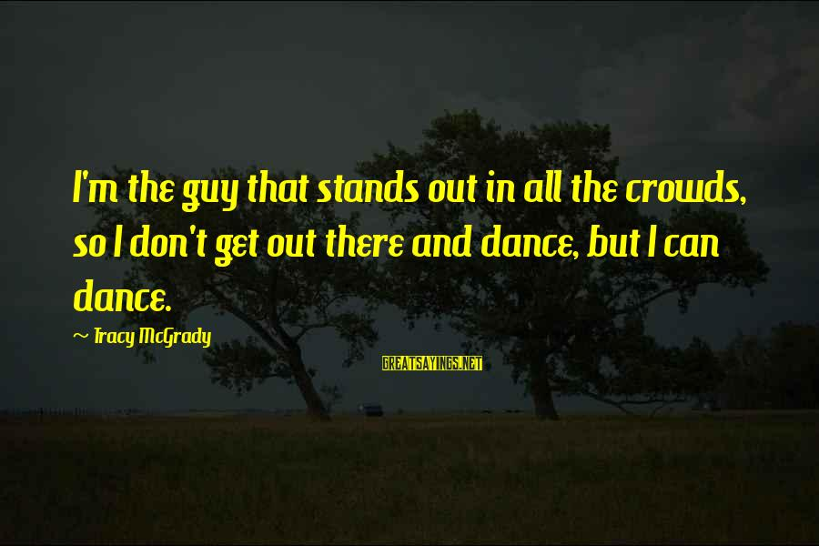 Best Tracy Mcgrady Sayings By Tracy McGrady: I'm the guy that stands out in all the crowds, so I don't get out