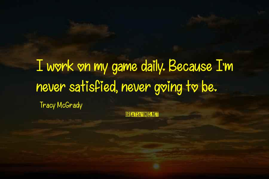 Best Tracy Mcgrady Sayings By Tracy McGrady: I work on my game daily. Because I'm never satisfied, never going to be.