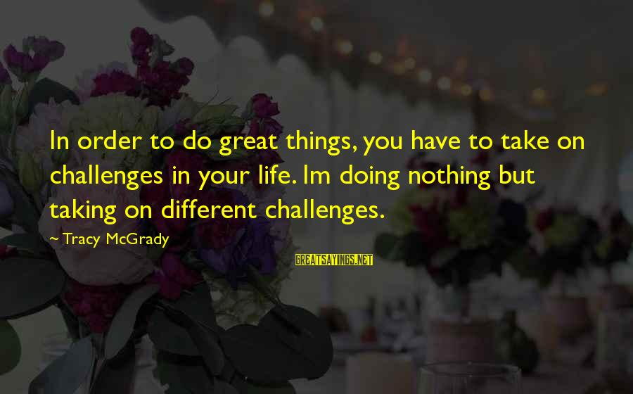 Best Tracy Mcgrady Sayings By Tracy McGrady: In order to do great things, you have to take on challenges in your life.