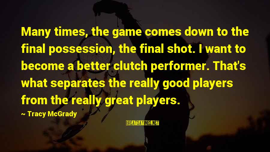 Best Tracy Mcgrady Sayings By Tracy McGrady: Many times, the game comes down to the final possession, the final shot. I want