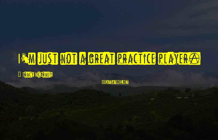 Best Tracy Mcgrady Sayings By Tracy McGrady: I'm just not a great practice player.