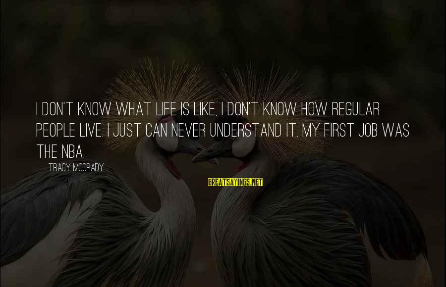 Best Tracy Mcgrady Sayings By Tracy McGrady: I don't know what life is like, I don't know how regular people live. I