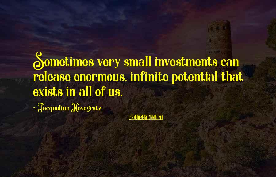 Best Twaimz Sayings By Jacqueline Novogratz: Sometimes very small investments can release enormous, infinite potential that exists in all of us.