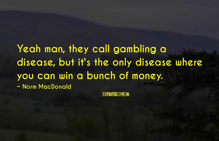 Best Twaimz Sayings By Norm MacDonald: Yeah man, they call gambling a disease, but it's the only disease where you can