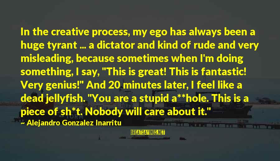 Best Tyrants Sayings By Alejandro Gonzalez Inarritu: In the creative process, my ego has always been a huge tyrant ... a dictator