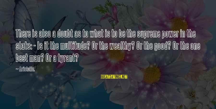 Best Tyrants Sayings By Aristotle.: There is also a doubt as to what is to be the supreme power in