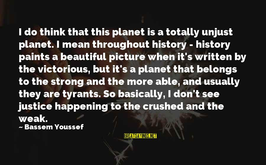 Best Tyrants Sayings By Bassem Youssef: I do think that this planet is a totally unjust planet. I mean throughout history