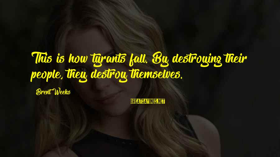 Best Tyrants Sayings By Brent Weeks: This is how tyrants fall. By destroying their people, they destroy themselves.