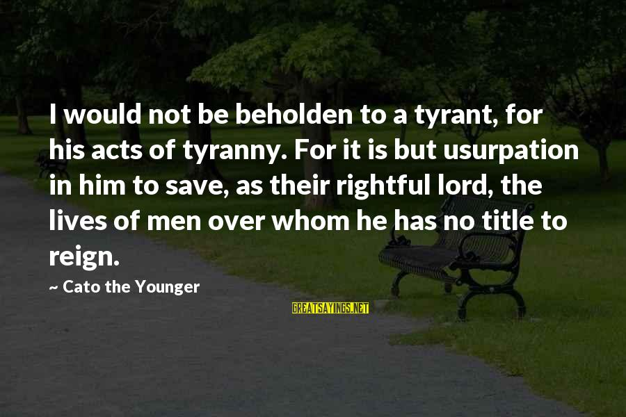 Best Tyrants Sayings By Cato The Younger: I would not be beholden to a tyrant, for his acts of tyranny. For it