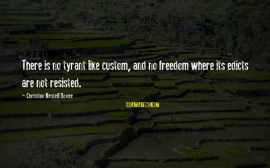 Best Tyrants Sayings By Christian Nestell Bovee: There is no tyrant like custom, and no freedom where its edicts are not resisted.
