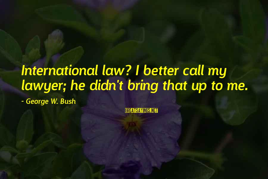 Best Tyrants Sayings By George W. Bush: International law? I better call my lawyer; he didn't bring that up to me.