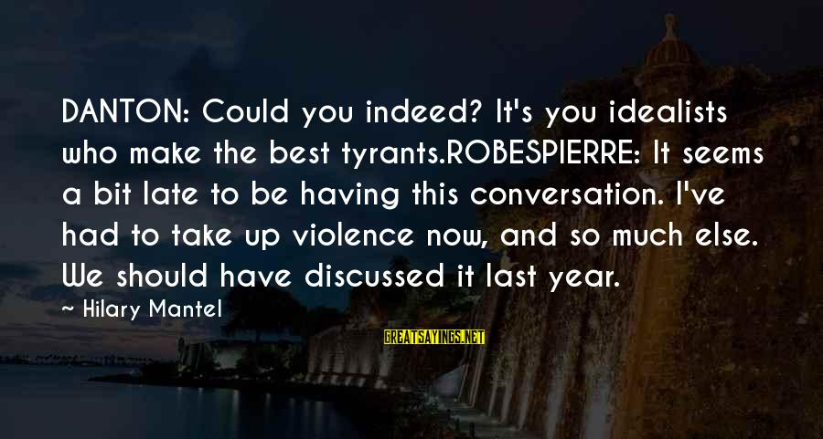 Best Tyrants Sayings By Hilary Mantel: DANTON: Could you indeed? It's you idealists who make the best tyrants.ROBESPIERRE: It seems a