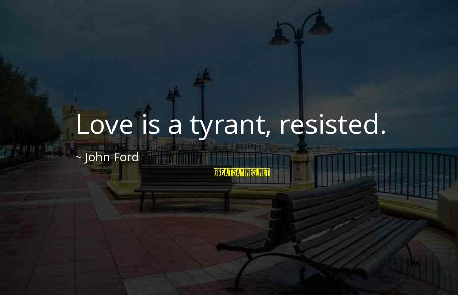 Best Tyrants Sayings By John Ford: Love is a tyrant, resisted.