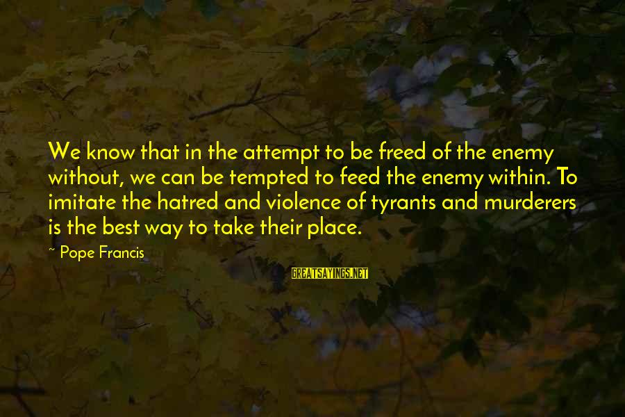 Best Tyrants Sayings By Pope Francis: We know that in the attempt to be freed of the enemy without, we can