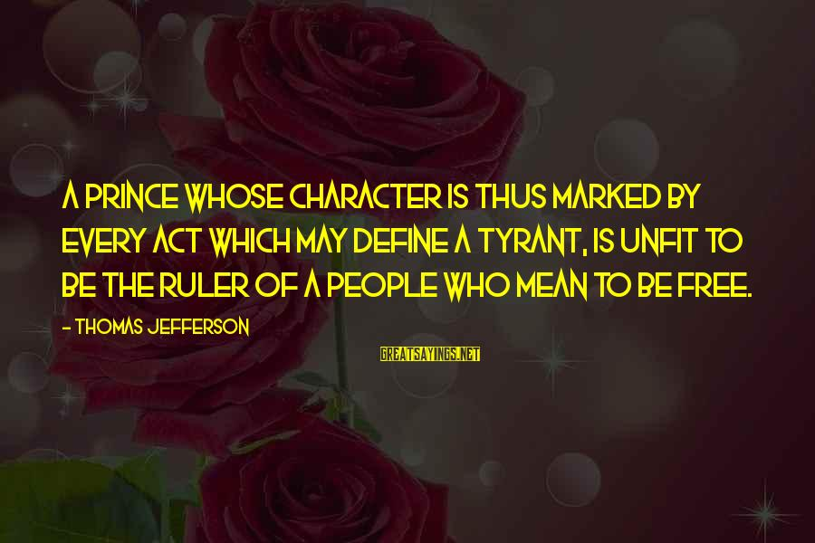Best Tyrants Sayings By Thomas Jefferson: A prince whose character is thus marked by every act which may define a tyrant,