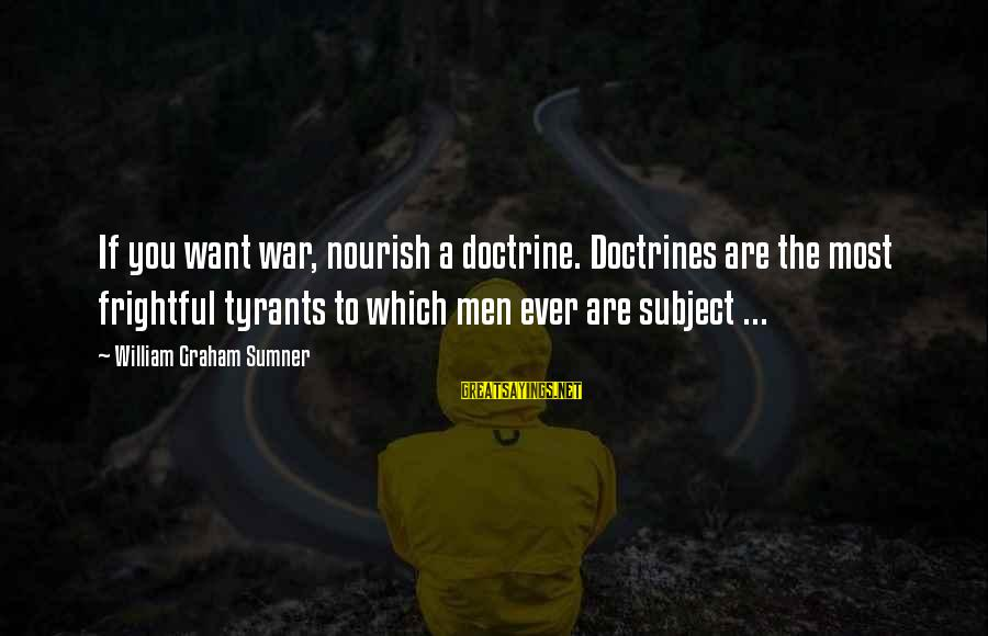 Best Tyrants Sayings By William Graham Sumner: If you want war, nourish a doctrine. Doctrines are the most frightful tyrants to which