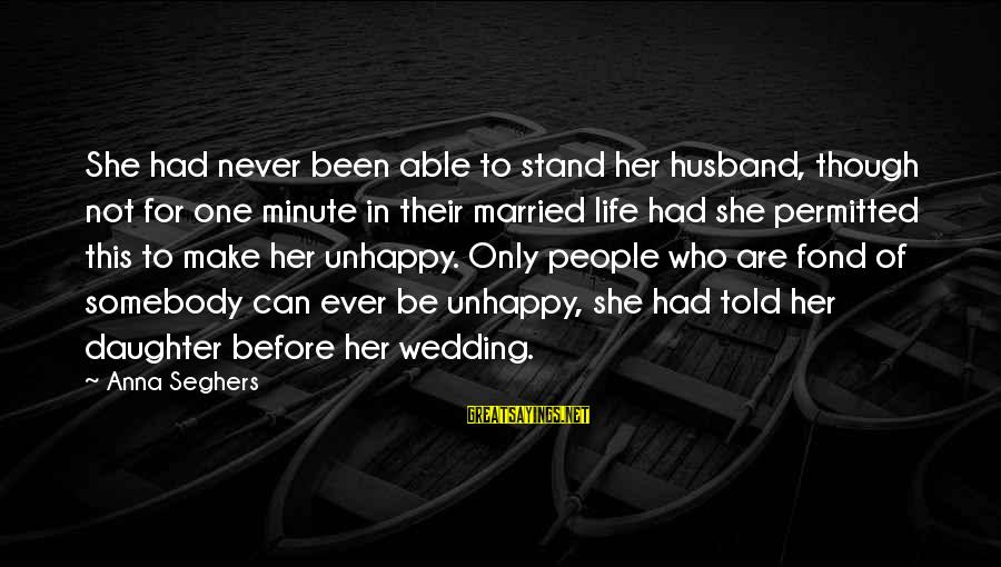 Best Unhappy Love Sayings By Anna Seghers: She had never been able to stand her husband, though not for one minute in