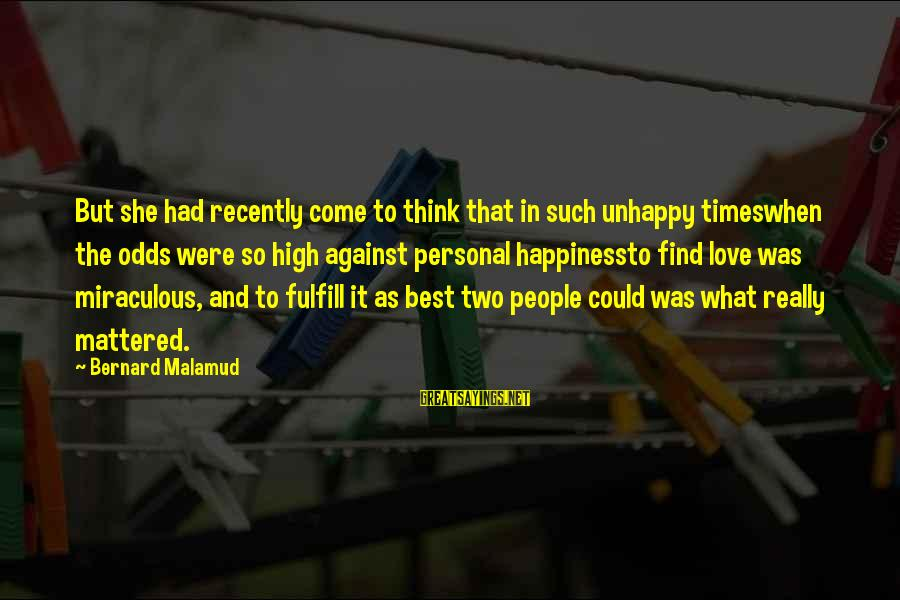 Best Unhappy Love Sayings By Bernard Malamud: But she had recently come to think that in such unhappy timeswhen the odds were