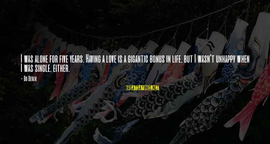Best Unhappy Love Sayings By Bo Derek: I was alone for five years. Having a love is a gigantic bonus in life,