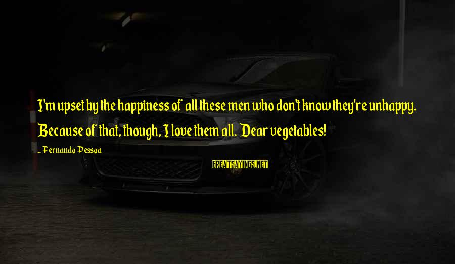 Best Unhappy Love Sayings By Fernando Pessoa: I'm upset by the happiness of all these men who don't know they're unhappy. Because