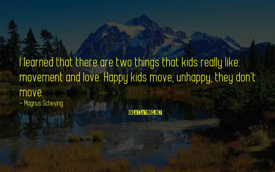 Best Unhappy Love Sayings By Magnus Scheving: I learned that there are two things that kids really like: movement and love. Happy