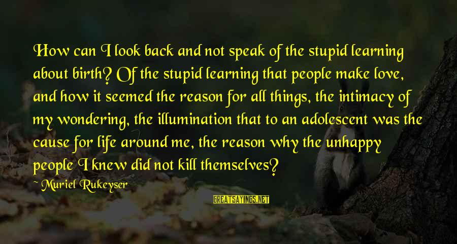 Best Unhappy Love Sayings By Muriel Rukeyser: How can I look back and not speak of the stupid learning about birth? Of