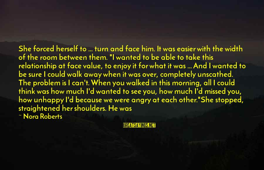 Best Unhappy Love Sayings By Nora Roberts: She forced herself to ... turn and face him. It was easier with the width