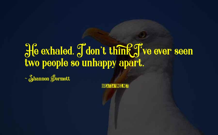Best Unhappy Love Sayings By Shannon Dermott: He exhaled. I don't think I've ever seen two people so unhappy apart.