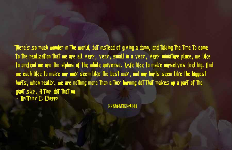 Best Very Small Sayings By Brittainy C. Cherry: There's so much wonder in the world, but instead of giving a damn, and taking