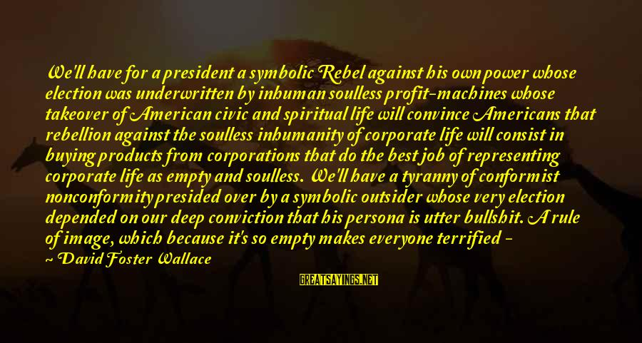 Best Very Small Sayings By David Foster Wallace: We'll have for a president a symbolic Rebel against his own power whose election was
